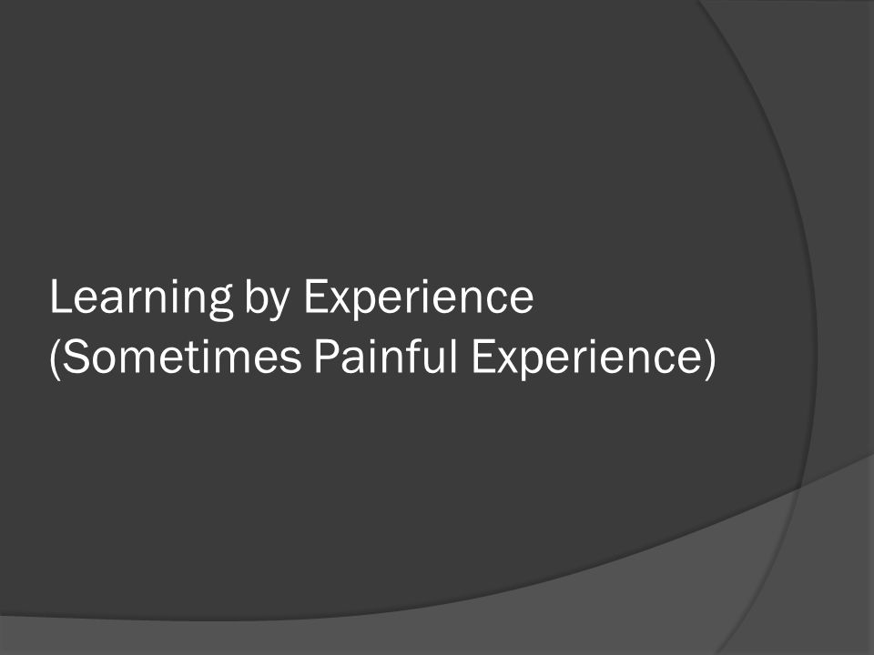 Learning by Experience (Sometimes Painful Experience)