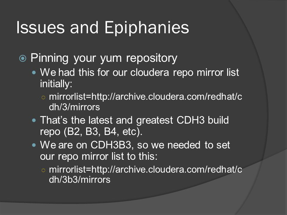Issues and Epiphanies  Pinning your yum repository We had this for our cloudera repo mirror list initially: ○ mirrorlist=http://archive.cloudera.com/redhat/c dh/3/mirrors That's the latest and greatest CDH3 build repo (B2, B3, B4, etc).