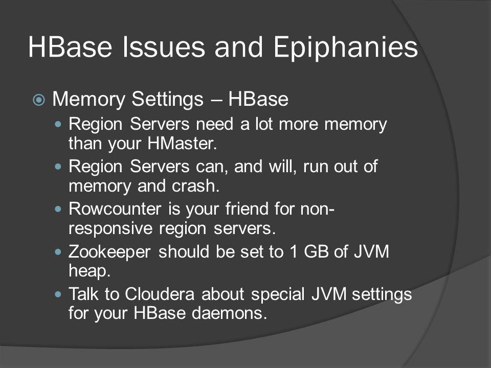 HBase Issues and Epiphanies  Memory Settings – HBase Region Servers need a lot more memory than your HMaster. Region Servers can, and will, run out o