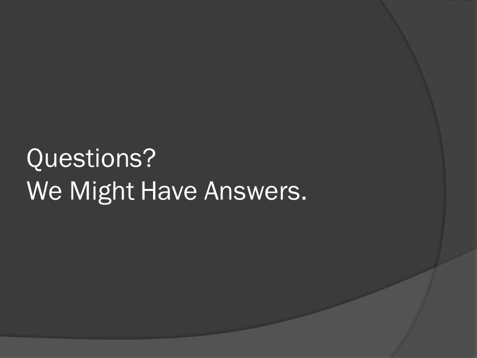 Questions? We Might Have Answers.