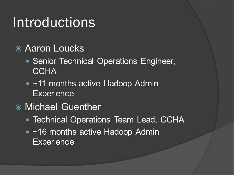 Introductions  Aaron Loucks Senior Technical Operations Engineer, CCHA ~11 months active Hadoop Admin Experience  Michael Guenther Technical Operations Team Lead, CCHA ~16 months active Hadoop Admin Experience