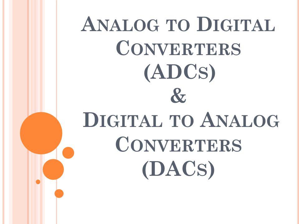 A NALOG TO D IGITAL C ONVERTERS (ADC S ) & D IGITAL TO A NALOG C ONVERTERS (DAC S )