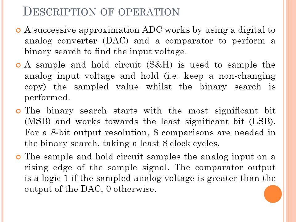 D ESCRIPTION OF OPERATION A successive approximation ADC works by using a digital to analog converter (DAC) and a comparator to perform a binary searc