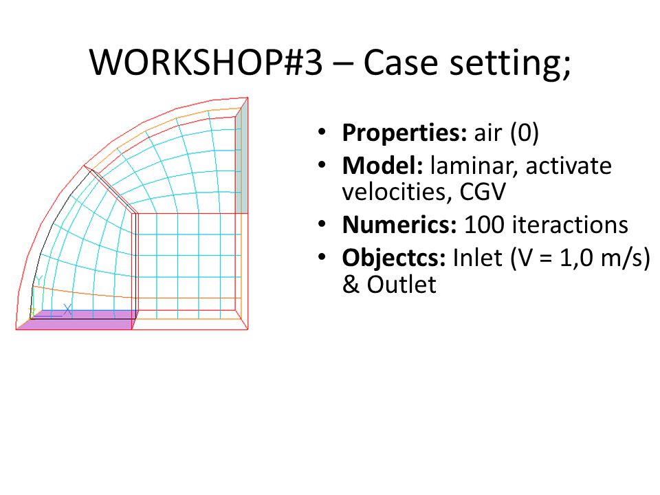 WORKSHOP#3 – Case setting; Properties: air (0) Model: laminar, activate velocities, CGV Numerics: 100 iteractions Objectcs: Inlet (V = 1,0 m/s) & Outlet