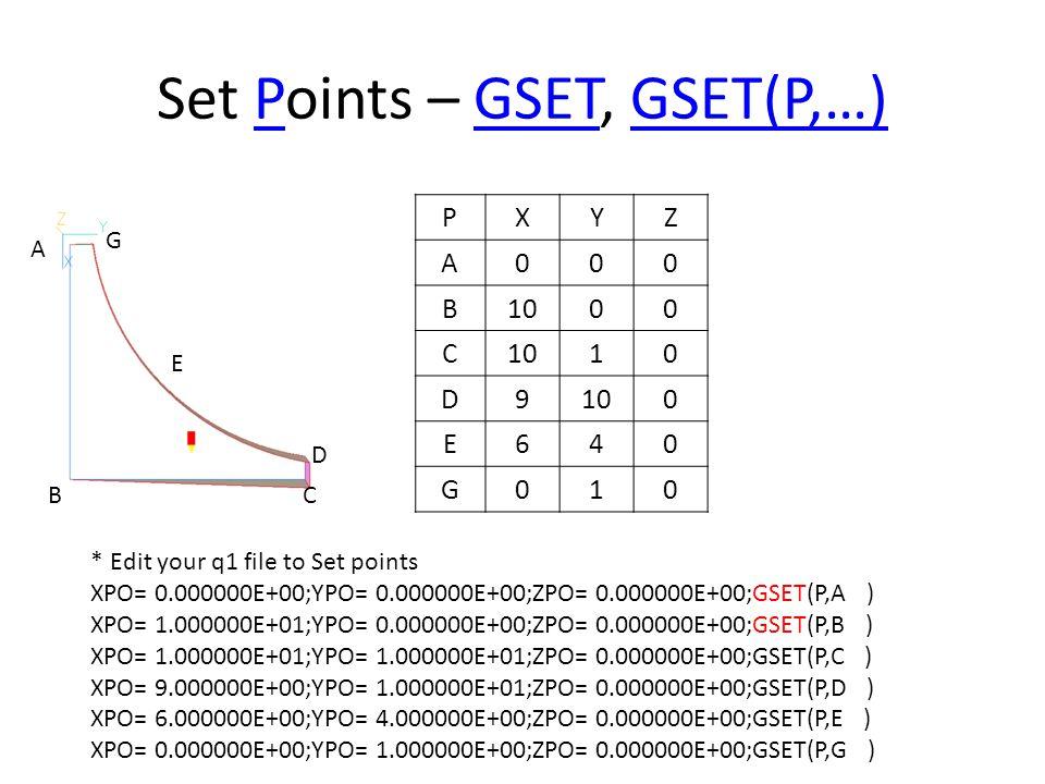 Set Points – GSET, GSET(P,…)PGSETGSET(P,…) PXYZ A000 B1000 C 10 D9 0 E640 G010 B A C E D G * Edit your q1 file to Set points XPO= 0.000000E+00;YPO= 0.000000E+00;ZPO= 0.000000E+00;GSET(P,A ) XPO= 1.000000E+01;YPO= 0.000000E+00;ZPO= 0.000000E+00;GSET(P,B ) XPO= 1.000000E+01;YPO= 1.000000E+01;ZPO= 0.000000E+00;GSET(P,C ) XPO= 9.000000E+00;YPO= 1.000000E+01;ZPO= 0.000000E+00;GSET(P,D ) XPO= 6.000000E+00;YPO= 4.000000E+00;ZPO= 0.000000E+00;GSET(P,E ) XPO= 0.000000E+00;YPO= 1.000000E+00;ZPO= 0.000000E+00;GSET(P,G )