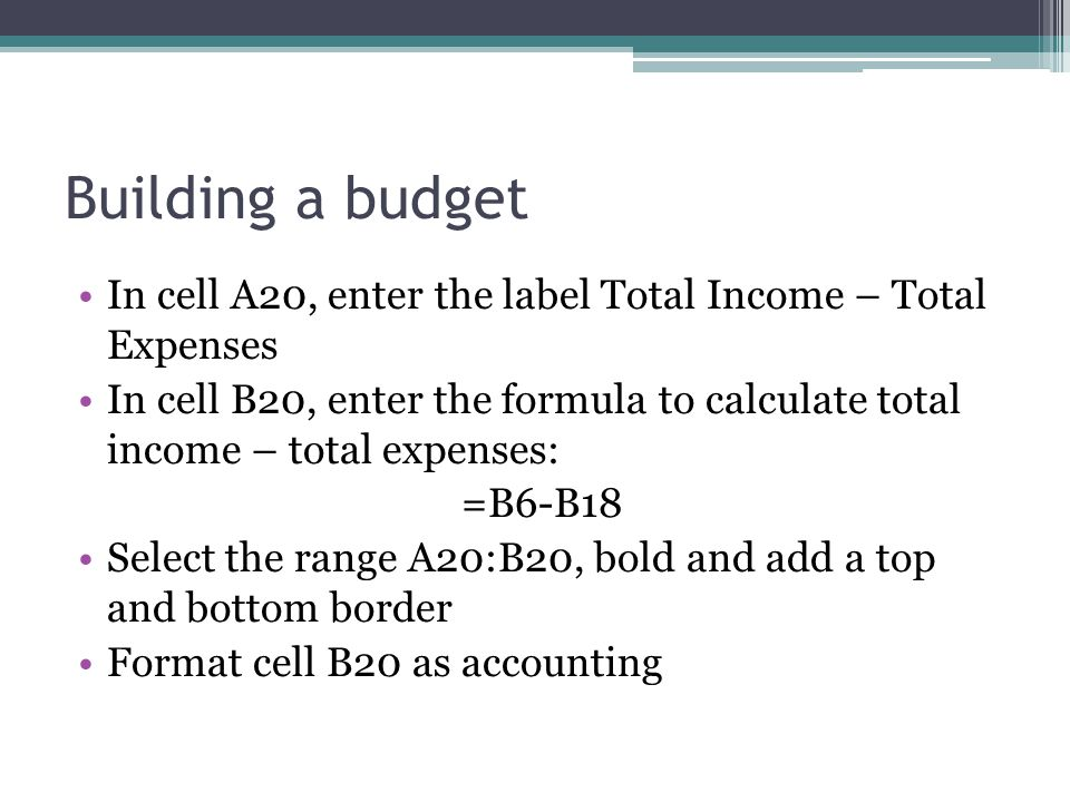 Building a budget In cell A20, enter the label Total Income – Total Expenses In cell B20, enter the formula to calculate total income – total expenses