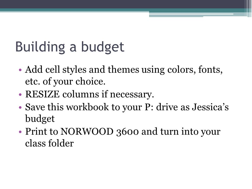 Building a budget Add cell styles and themes using colors, fonts, etc. of your choice. RESIZE columns if necessary. Save this workbook to your P: driv