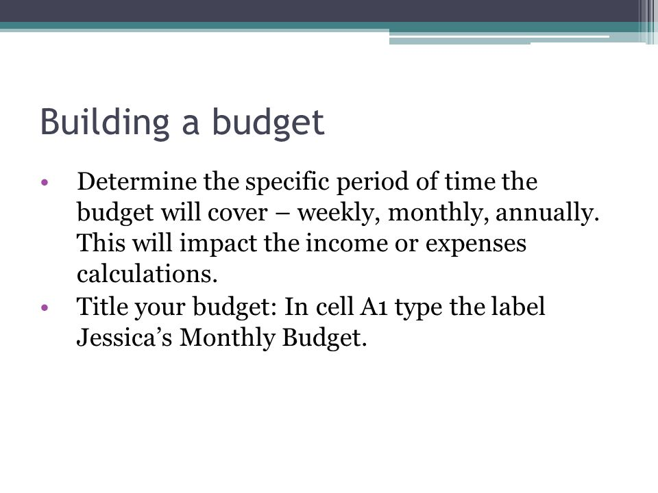 Building a budget Determine the specific period of time the budget will cover – weekly, monthly, annually. This will impact the income or expenses cal