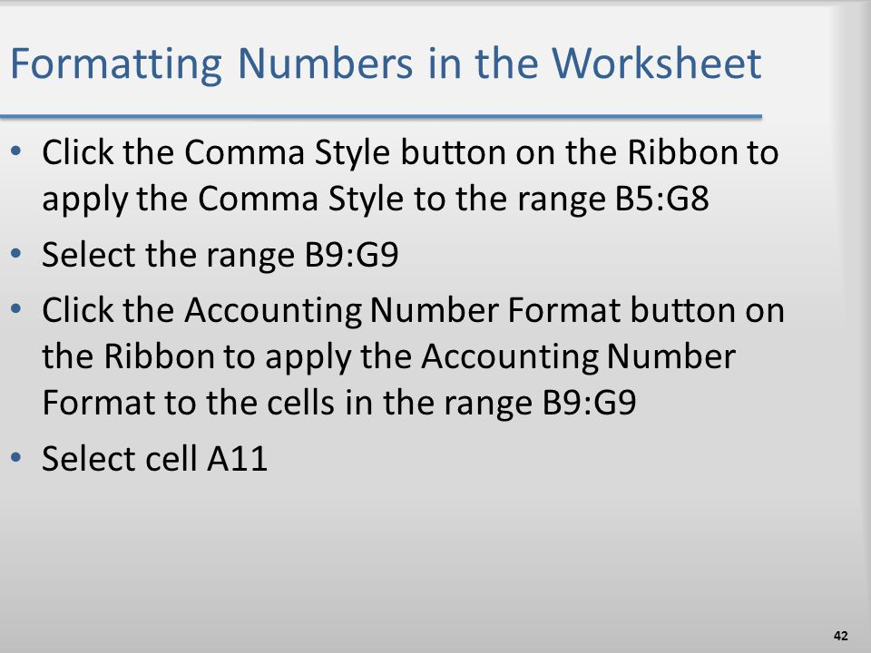 Formatting Numbers in the Worksheet Click the Comma Style button on the Ribbon to apply the Comma Style to the range B5:G8 Select the range B9:G9 Clic