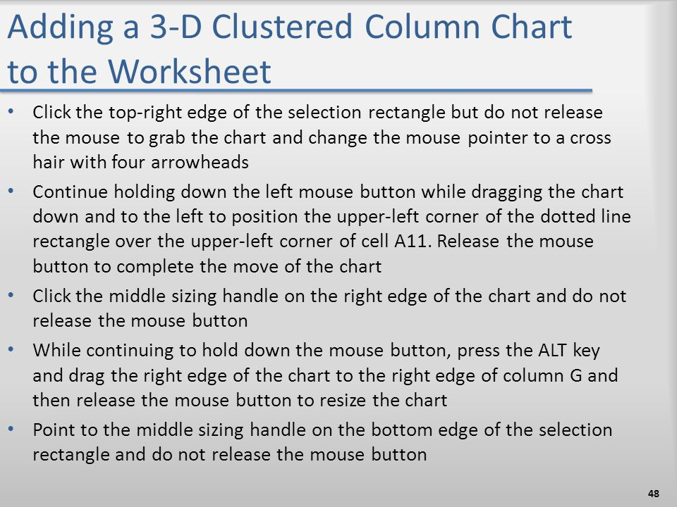 Adding a 3-D Clustered Column Chart to the Worksheet Click the top-right edge of the selection rectangle but do not release the mouse to grab the char