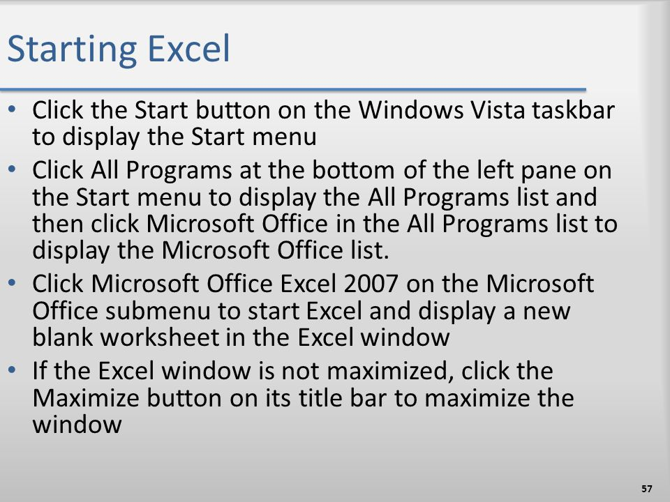 Starting Excel Click the Start button on the Windows Vista taskbar to display the Start menu Click All Programs at the bottom of the left pane on the