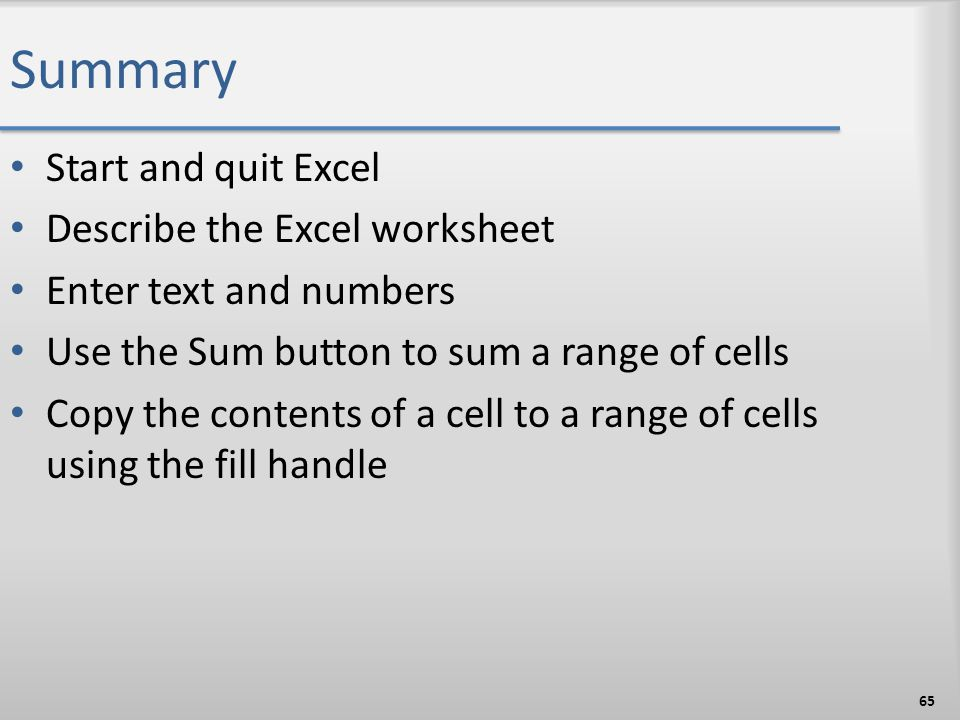 Summary Start and quit Excel Describe the Excel worksheet Enter text and numbers Use the Sum button to sum a range of cells Copy the contents of a cel