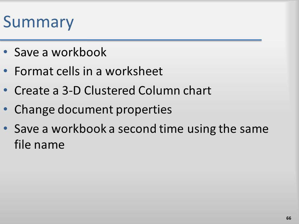 Summary Save a workbook Format cells in a worksheet Create a 3-D Clustered Column chart Change document properties Save a workbook a second time using
