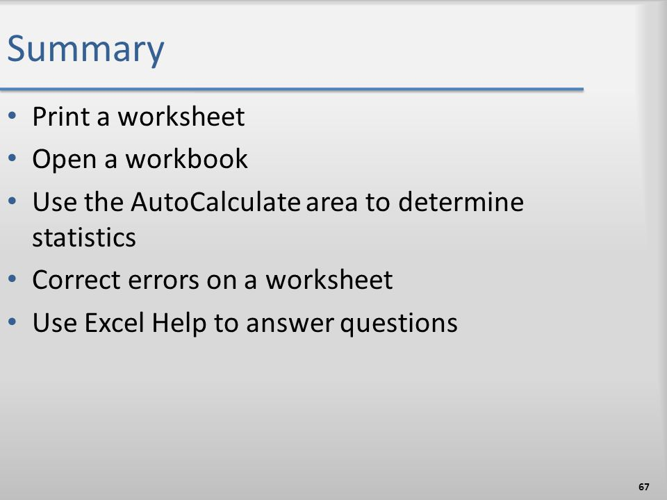 Summary Print a worksheet Open a workbook Use the AutoCalculate area to determine statistics Correct errors on a worksheet Use Excel Help to answer qu