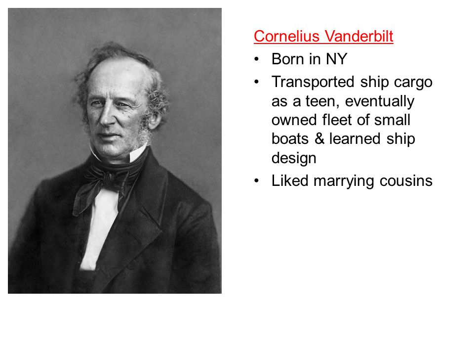Cornelius Vanderbilt Born in NY Transported ship cargo as a teen, eventually owned fleet of small boats & learned ship design Liked marrying cousins