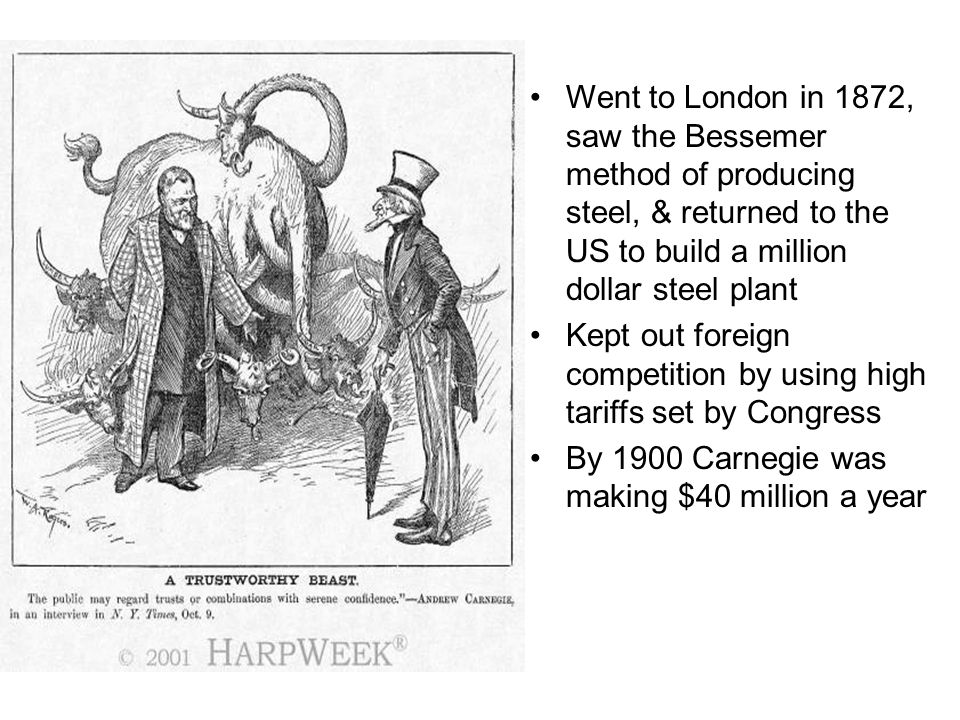 Went to London in 1872, saw the Bessemer method of producing steel, & returned to the US to build a million dollar steel plant Kept out foreign compet