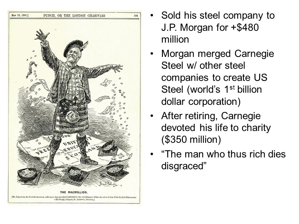 Sold his steel company to J.P. Morgan for +$480 million Morgan merged Carnegie Steel w/ other steel companies to create US Steel (world's 1 st billion