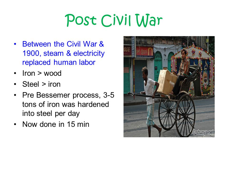Post Civil War Between the Civil War & 1900, steam & electricity replaced human labor Iron > wood Steel > iron Pre Bessemer process, 3-5 tons of iron