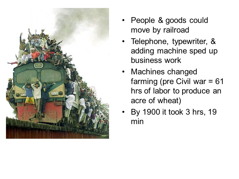 People & goods could move by railroad Telephone, typewriter, & adding machine sped up business work Machines changed farming (pre Civil war = 61 hrs o