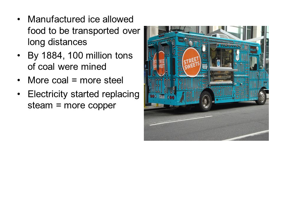 Manufactured ice allowed food to be transported over long distances By 1884, 100 million tons of coal were mined More coal = more steel Electricity st