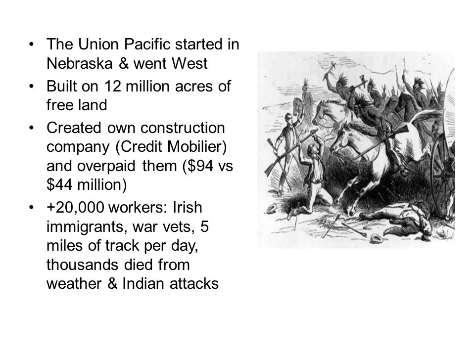 The Union Pacific started in Nebraska & went West Built on 12 million acres of free land Created own construction company (Credit Mobilier) and overpa