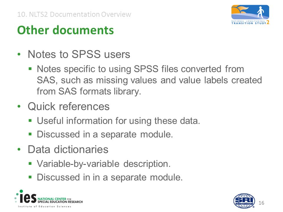 10. NLTS2 Documentation Overview 16 Other documents Notes to SPSS users  Notes specific to using SPSS files converted from SAS, such as missing value