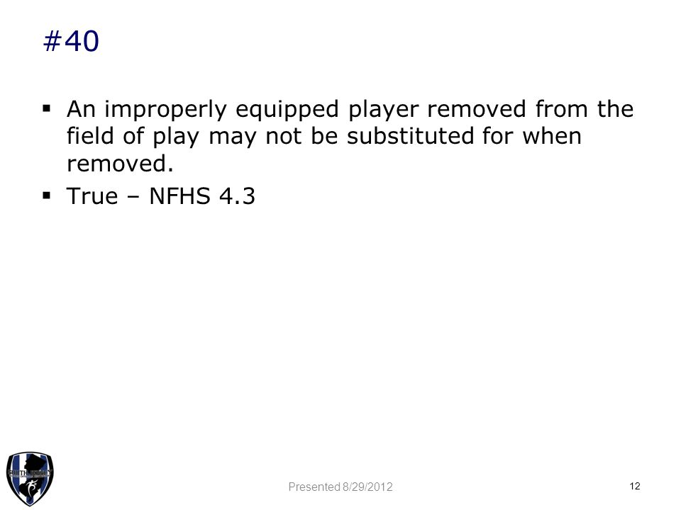 #40  An improperly equipped player removed from the field of play may not be substituted for when removed.