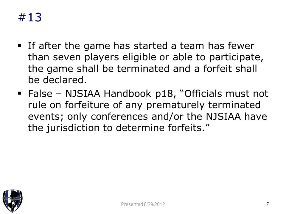 #13  If after the game has started a team has fewer than seven players eligible or able to participate, the game shall be terminated and a forfeit shall be declared.