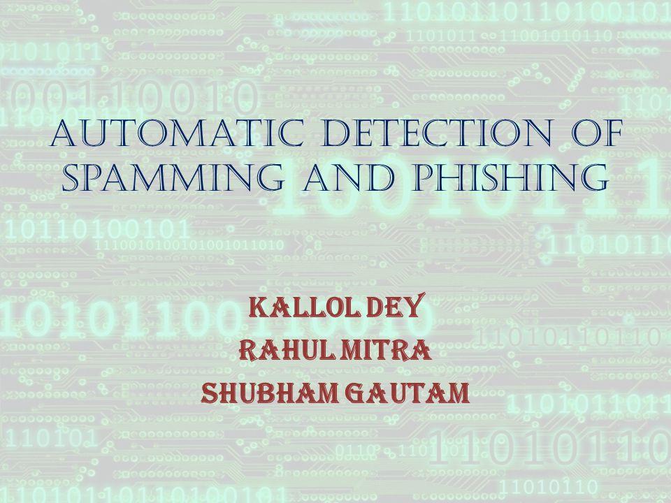 Automatic Detection of Spamming and Phishing Kallol Dey Rahul Mitra Shubham Gautam