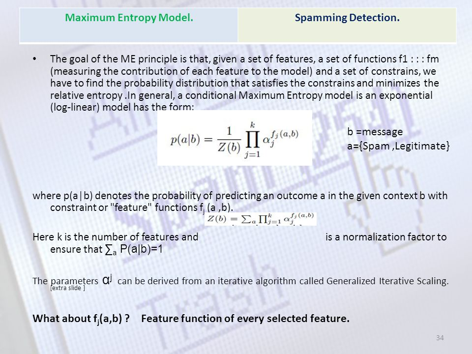 The goal of the ME principle is that, given a set of features, a set of functions f1 : : : fm (measuring the contribution of each feature to the model) and a set of constrains, we have to find the probability distribution that satisfies the constrains and minimizes the relative entropy.In general, a conditional Maximum Entropy model is an exponential (log-linear) model has the form: where p(a|b) denotes the probability of predicting an outcome a in the given context b with constraint or feature functions f j (a,b).