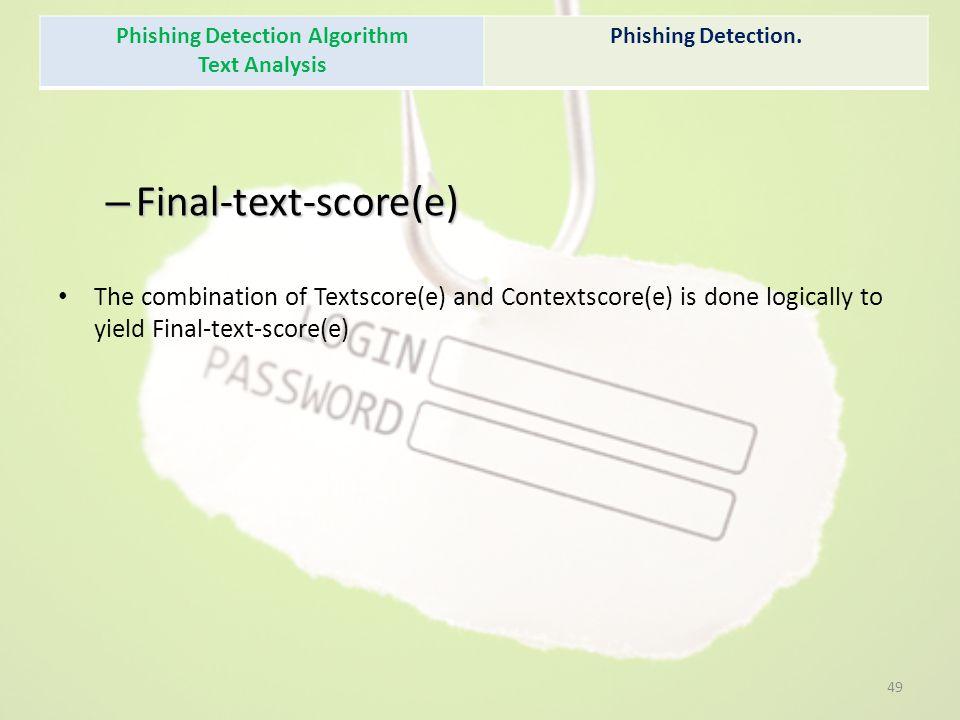– Final-text-score(e) The combination of Textscore(e) and Contextscore(e) is done logically to yield Final-text-score(e) Phishing Detection Algorithm Text Analysis Phishing Detection.