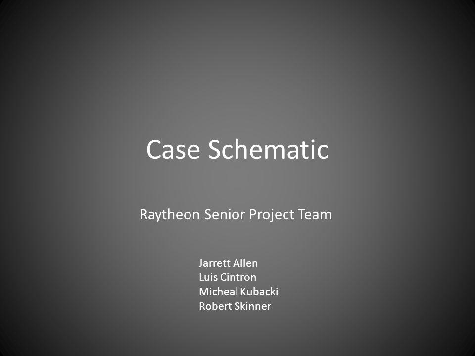 Case Schematic Raytheon Senior Project Team Jarrett Allen Luis Cintron Micheal Kubacki Robert Skinner