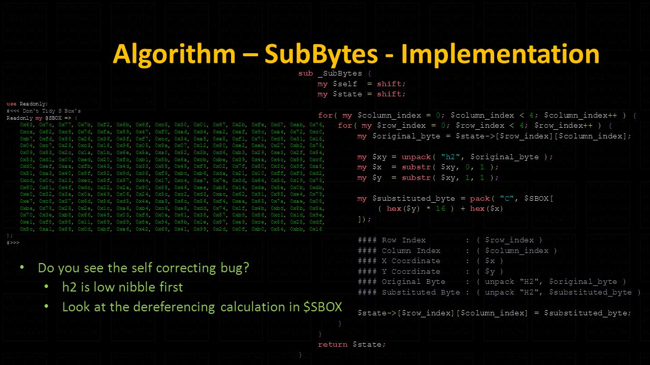 Algorithm – SubBytes - Implementation sub _SubBytes { my $self = shift; my $state = shift; for( my $column_index = 0; $column_index < 4; $column_index++ ) { for( my $row_index = 0; $row_index < 4; $row_index++ ) { my $original_byte = $state->[$row_index][$column_index]; my $xy = unpack( h2 , $original_byte ); my $x = substr( $xy, 0, 1 ); my $y = substr( $xy, 1, 1 ); my $substituted_byte = pack( C , $SBOX[ ( hex($y) * 16 ) + hex($x) ]); #### Row Index : ( $row_index ) #### Column Index : ( $column_index ) #### X Coordinate : ( $x ) #### Y Coordinate : ( $y ) #### Original Byte : ( unpack H2 , $original_byte ) #### Substituted Byte : ( unpack H2 , $substituted_byte ) $state->[$row_index][$column_index] = $substituted_byte; } return $state; } use Readonly; #<<< Don t Tidy S Box s Readonly => ( 0x63, 0x7c, 0x77, 0x7b, 0xf2, 0x6b, 0x6f, 0xc5, 0x30, 0x01, 0x67, 0x2b, 0xfe, 0xd7, 0xab, 0x76, 0xca, 0x82, 0xc9, 0x7d, 0xfa, 0x59, 0x47, 0xf0, 0xad, 0xd4, 0xa2, 0xaf, 0x9c, 0xa4, 0x72, 0xc0, 0xb7, 0xfd, 0x93, 0x26, 0x36, 0x3f, 0xf7, 0xcc, 0x34, 0xa5, 0xe5, 0xf1, 0x71, 0xd8, 0x31, 0x15, 0x04, 0xc7, 0x23, 0xc3, 0x18, 0x96, 0x05, 0x9a, 0x07, 0x12, 0x80, 0xe2, 0xeb, 0x27, 0xb2, 0x75, 0x09, 0x83, 0x2c, 0x1a, 0x1b, 0x6e, 0x5a, 0xa0, 0x52, 0x3b, 0xd6, 0xb3, 0x29, 0xe3, 0x2f, 0x84, 0x53, 0xd1, 0x00, 0xed, 0x20, 0xfc, 0xb1, 0x5b, 0x6a, 0xcb, 0xbe, 0x39, 0x4a, 0x4c, 0x58, 0xcf, 0xd0, 0xef, 0xaa, 0xfb, 0x43, 0x4d, 0x33, 0x85, 0x45, 0xf9, 0x02, 0x7f, 0x50, 0x3c, 0x9f, 0xa8, 0x51, 0xa3, 0x40, 0x8f, 0x92, 0x9d, 0x38, 0xf5, 0xbc, 0xb6, 0xda, 0x21, 0x10, 0xff, 0xf3, 0xd2, 0xcd, 0x0c, 0x13, 0xec, 0x5f, 0x97, 0x44, 0x17, 0xc4, 0xa7, 0x7e, 0x3d, 0x64, 0x5d, 0x19, 0x73, 0x60, 0x81, 0x4f, 0xdc, 0x22, 0x2a, 0x90, 0x88, 0x46, 0xee, 0xb8, 0x14, 0xde, 0x5e, 0x0b, 0xdb, 0xe0, 0x32, 0x3a, 0x0a, 0x49, 0x06, 0x24, 0x5c, 0xc2, 0xd3, 0xac, 0x62, 0x91, 0x95, 0xe4, 0x79, 0xe7, 0xc8, 0x37, 0x6d, 0x8d, 0xd5, 0x4e, 0xa9, 0x6c, 0x56, 0xf4, 0xea, 0x65, 0x7a, 0xae, 0x08, 0xba, 0x78, 0x25, 0x2e, 0x1c, 0xa6, 0xb4, 0xc6, 0xe8, 0xdd, 0x74, 0x1f, 0x4b, 0xbd, 0x8b, 0x8a, 0x70, 0x3e, 0xb5, 0x66, 0x48, 0x03, 0xf6, 0x0e, 0x61, 0x35, 0x57, 0xb9, 0x86, 0xc1, 0x1d, 0x9e, 0xe1, 0xf8, 0x98, 0x11, 0x69, 0xd9, 0x8e, 0x94, 0x9b, 0x1e, 0x87, 0xe9, 0xce, 0x55, 0x28, 0xdf, 0x8c, 0xa1, 0x89, 0x0d, 0xbf, 0xe6, 0x42, 0x68, 0x41, 0x99, 0x2d, 0x0f, 0xb0, 0x54, 0xbb, 0x16 ); #>>> Do you see the self correcting bug.