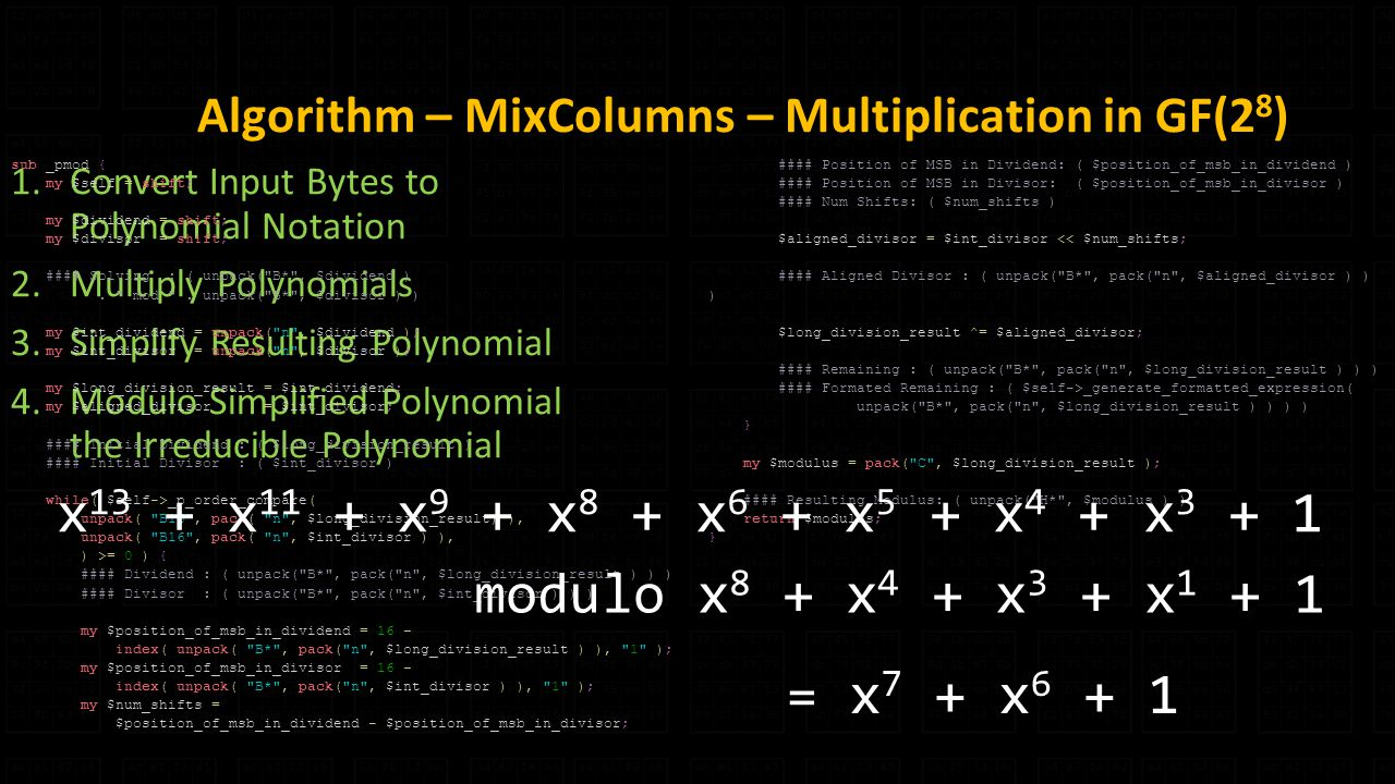 Algorithm – MixColumns – Multiplication in GF(2 8 ) 1.Convert Input Bytes to Polynomial Notation 2.Multiply Polynomials 3.Simplify Resulting Polynomial 4.Modulo Simplified Polynomial the Irreducible Polynomial = x 7 + x sub _pmod { my $self = shift; my $dividend = shift; my $divisor = shift; #### Solving : ( unpack( B* , $dividend ).