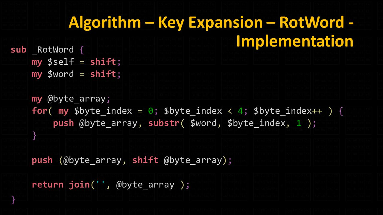 Algorithm – Key Expansion – RotWord - Implementation sub _RotWord { my $self = shift; my $word = shift; for( my $byte_index = 0; $byte_index < 4; $byte_index++ ) { substr( $word, $byte_index, 1 ); } push return join( ); }