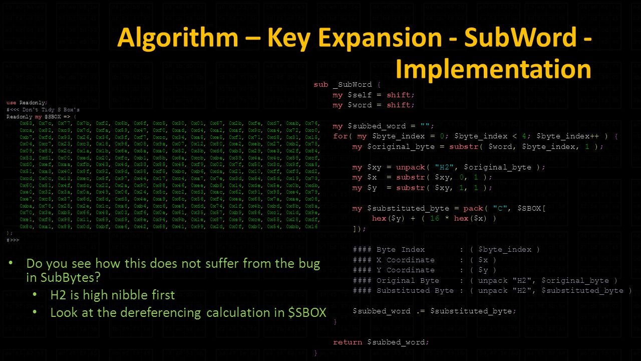 Algorithm – Key Expansion - SubWord - Implementation sub _SubWord { my $self = shift; my $word = shift; my $subbed_word = ; for( my $byte_index = 0; $byte_index < 4; $byte_index++ ) { my $original_byte = substr( $word, $byte_index, 1 ); my $xy = unpack( H2 , $original_byte ); my $x = substr( $xy, 0, 1 ); my $y = substr( $xy, 1, 1 ); my $substituted_byte = pack( C , $SBOX[ hex($y) + ( 16 * hex($x) ) ]); #### Byte Index : ( $byte_index ) #### X Coordinate : ( $x ) #### Y Coordinate : ( $y ) #### Original Byte : ( unpack H2 , $original_byte ) #### Substituted Byte : ( unpack H2 , $substituted_byte ) $subbed_word.= $substituted_byte; } return $subbed_word; } use Readonly; #<<< Don t Tidy S Box s Readonly => ( 0x63, 0x7c, 0x77, 0x7b, 0xf2, 0x6b, 0x6f, 0xc5, 0x30, 0x01, 0x67, 0x2b, 0xfe, 0xd7, 0xab, 0x76, 0xca, 0x82, 0xc9, 0x7d, 0xfa, 0x59, 0x47, 0xf0, 0xad, 0xd4, 0xa2, 0xaf, 0x9c, 0xa4, 0x72, 0xc0, 0xb7, 0xfd, 0x93, 0x26, 0x36, 0x3f, 0xf7, 0xcc, 0x34, 0xa5, 0xe5, 0xf1, 0x71, 0xd8, 0x31, 0x15, 0x04, 0xc7, 0x23, 0xc3, 0x18, 0x96, 0x05, 0x9a, 0x07, 0x12, 0x80, 0xe2, 0xeb, 0x27, 0xb2, 0x75, 0x09, 0x83, 0x2c, 0x1a, 0x1b, 0x6e, 0x5a, 0xa0, 0x52, 0x3b, 0xd6, 0xb3, 0x29, 0xe3, 0x2f, 0x84, 0x53, 0xd1, 0x00, 0xed, 0x20, 0xfc, 0xb1, 0x5b, 0x6a, 0xcb, 0xbe, 0x39, 0x4a, 0x4c, 0x58, 0xcf, 0xd0, 0xef, 0xaa, 0xfb, 0x43, 0x4d, 0x33, 0x85, 0x45, 0xf9, 0x02, 0x7f, 0x50, 0x3c, 0x9f, 0xa8, 0x51, 0xa3, 0x40, 0x8f, 0x92, 0x9d, 0x38, 0xf5, 0xbc, 0xb6, 0xda, 0x21, 0x10, 0xff, 0xf3, 0xd2, 0xcd, 0x0c, 0x13, 0xec, 0x5f, 0x97, 0x44, 0x17, 0xc4, 0xa7, 0x7e, 0x3d, 0x64, 0x5d, 0x19, 0x73, 0x60, 0x81, 0x4f, 0xdc, 0x22, 0x2a, 0x90, 0x88, 0x46, 0xee, 0xb8, 0x14, 0xde, 0x5e, 0x0b, 0xdb, 0xe0, 0x32, 0x3a, 0x0a, 0x49, 0x06, 0x24, 0x5c, 0xc2, 0xd3, 0xac, 0x62, 0x91, 0x95, 0xe4, 0x79, 0xe7, 0xc8, 0x37, 0x6d, 0x8d, 0xd5, 0x4e, 0xa9, 0x6c, 0x56, 0xf4, 0xea, 0x65, 0x7a, 0xae, 0x08, 0xba, 0x78, 0x25, 0x2e, 0x1c, 0xa6, 0xb4, 0xc6, 0xe8, 0xdd, 0x74, 0x1f, 0x4b, 0xbd, 0x8b, 0x8a, 0x70, 0x3e, 0xb5, 0x66, 0x48, 0x03, 0xf6, 0x0e, 0x61, 0x35, 0x57, 0xb9, 0x86, 0xc1, 0x1d, 0x9e, 0xe1, 0xf8, 0x98, 0x11, 0x69, 0xd9, 0x8e, 0x94, 0x9b, 0x1e, 0x87, 0xe9, 0xce, 0x55, 0x28, 0xdf, 0x8c, 0xa1, 0x89, 0x0d, 0xbf, 0xe6, 0x42, 0x68, 0x41, 0x99, 0x2d, 0x0f, 0xb0, 0x54, 0xbb, 0x16 ); #>>> Do you see how this does not suffer from the bug in SubBytes.