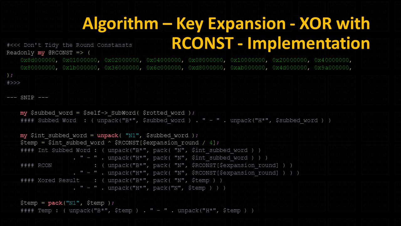 Algorithm – Key Expansion - XOR with RCONST - Implementation #<<< Don t Tidy the Round Constansts Readonly => ( 0x8d000000, 0x , 0x , 0x , 0x , 0x , 0x , 0x , 0x , 0x1b000000, 0x , 0x6c000000, 0xd , 0xab000000, 0x4d000000, 0x9a000000, ); #>>> --- SNIP --- my $subbed_word = $self->_SubWord( $rotted_word ); #### Subbed Word : ( unpack( B* , $subbed_word ).