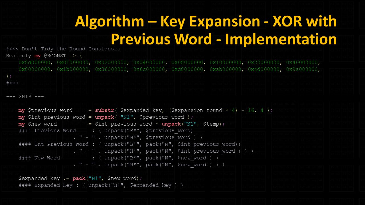 Algorithm – Key Expansion - XOR with Previous Word - Implementation #<<< Don t Tidy the Round Constansts Readonly => ( 0x8d000000, 0x , 0x , 0x , 0x , 0x , 0x , 0x , 0x , 0x1b000000, 0x , 0x6c000000, 0xd , 0xab000000, 0x4d000000, 0x9a000000, ); #>>> --- SNIP --- my $previous_word = substr( $expanded_key, ($expansion_round * 4) - 16, 4 ); my $int_previous_word = unpack( N1 , $previous_word ); my $new_word = $int_previous_word ^ unpack( N1 , $temp); #### Previous Word : ( unpack( B* , $previous_word).
