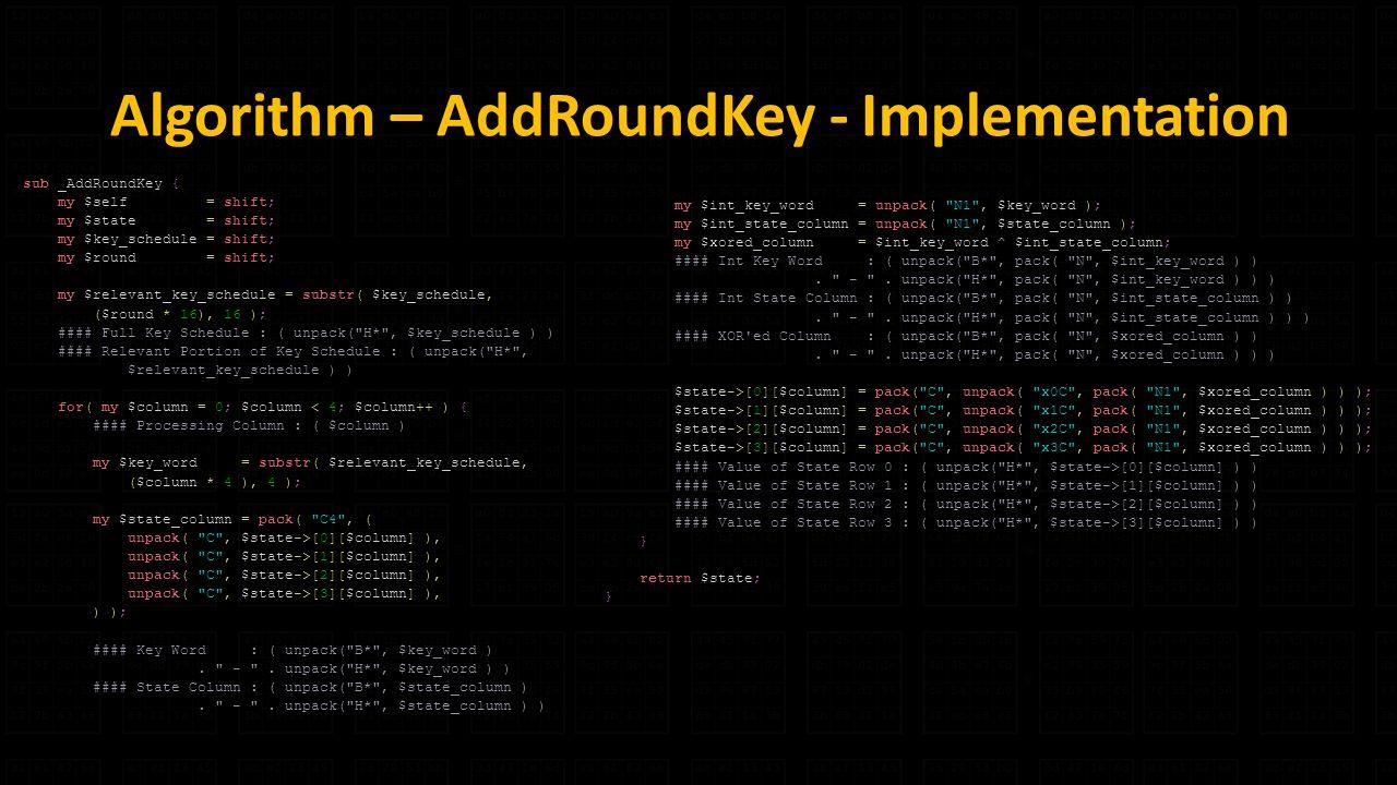 Algorithm – AddRoundKey - Implementation sub _AddRoundKey { my $self = shift; my $state = shift; my $key_schedule = shift; my $round = shift; my $relevant_key_schedule = substr( $key_schedule, ($round * 16), 16 ); #### Full Key Schedule : ( unpack( H* , $key_schedule ) ) #### Relevant Portion of Key Schedule : ( unpack( H* , $relevant_key_schedule ) ) for( my $column = 0; $column < 4; $column++ ) { #### Processing Column : ( $column ) my $key_word = substr( $relevant_key_schedule, ($column * 4 ), 4 ); my $state_column = pack( C4 , ( unpack( C , $state->[0][$column] ), unpack( C , $state->[1][$column] ), unpack( C , $state->[2][$column] ), unpack( C , $state->[3][$column] ), ) ); #### Key Word : ( unpack( B* , $key_word ).