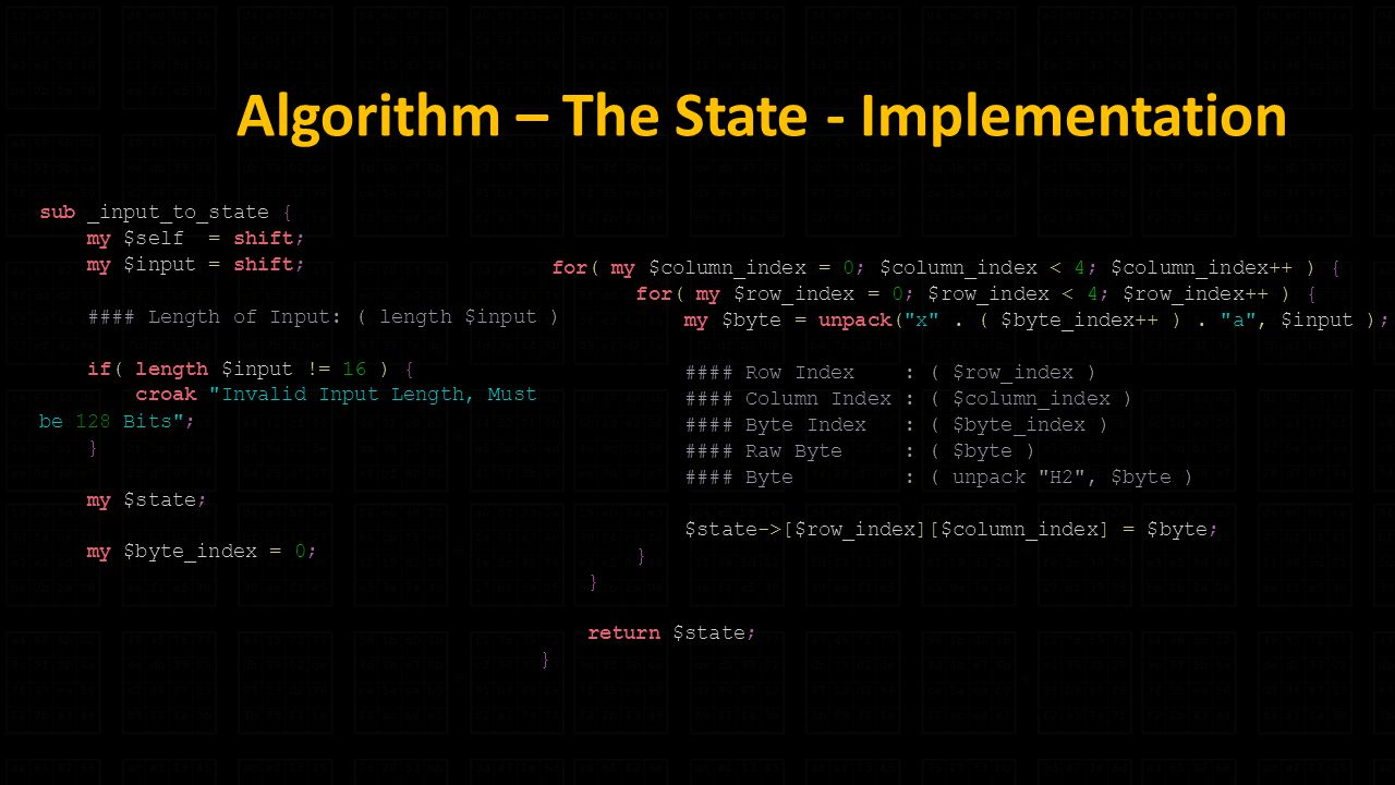 Algorithm – The State - Implementation sub _input_to_state { my $self = shift; my $input = shift; #### Length of Input: ( length $input ) if( length $input != 16 ) { croak Invalid Input Length, Must be 128 Bits ; } my $state; my $byte_index = 0; for( my $column_index = 0; $column_index < 4; $column_index++ ) { for( my $row_index = 0; $row_index < 4; $row_index++ ) { my $byte = unpack( x .