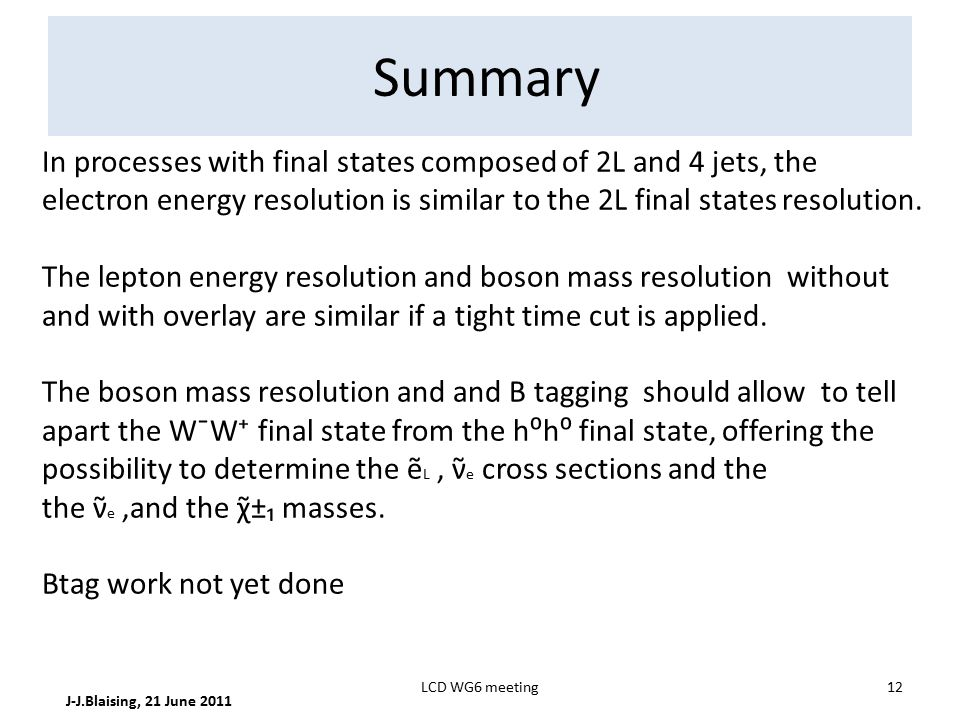 Summary J-J.Blaising, 21 June 2011 12LCD WG6 meeting In processes with final states composed of 2L and 4 jets, the electron energy resolution is similar to the 2L final states resolution.