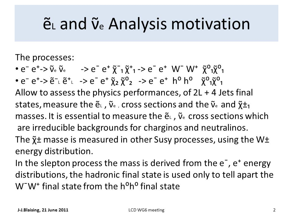 ẽ L and ν̃ e Analysis motivation J-J.Blaising, 21 June 20112LCD WG6 meeting The processes: e⁻ e⁺-> ν̃ e ν̃ e -> e¯ e⁺ χ̃¯₁ χ̃⁺₁ -> e¯ e⁺ W¯ W⁺ χ̃⁰₁χ̃⁰₁ e⁻ e⁺-> ẽ⁻ L ẽ⁺ L -> e¯ e⁺ χ̃₂ χ̃⁰₂ -> e¯ e⁺ h⁰ h⁰ χ̃⁰₁χ̃⁰₁ Allow to assess the physics performances, of 2L + 4 Jets final states, measure the ẽ L, ν̃ e, cross sections and the ν̃ e and χ̃±₁ masses.
