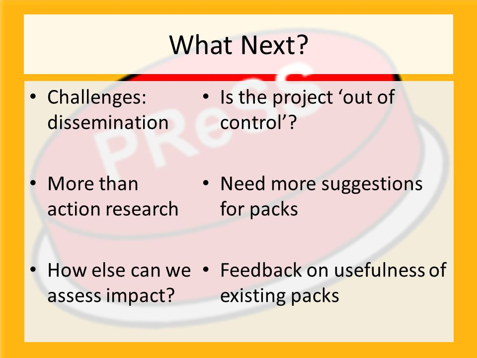 Challenges: dissemination More than action research How else can we assess impact? What Next? Is the project 'out of control'? Need more suggestions f