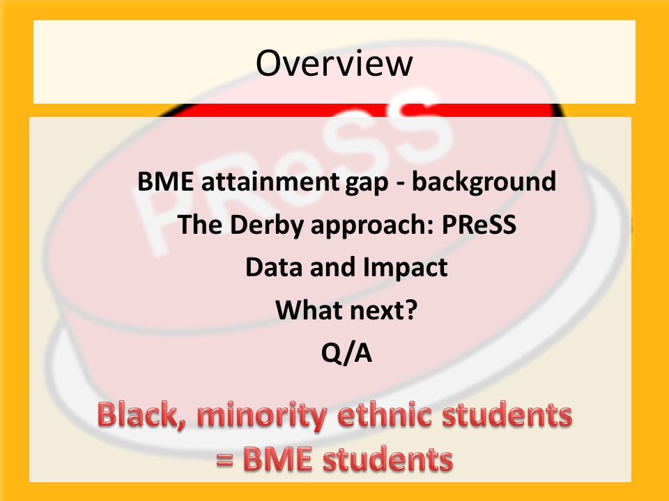 Overview BME attainment gap - background The Derby approach: PReSS Data and Impact What next? Q/A
