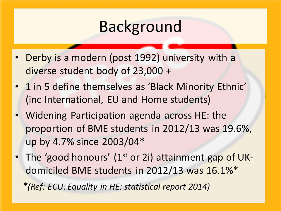 Background Derby is a modern (post 1992) university with a diverse student body of 23,000 + 1 in 5 define themselves as 'Black Minority Ethnic' (inc International, EU and Home students) Widening Participation agenda across HE: the proportion of BME students in 2012/13 was 19.6%, up by 4.7% since 2003/04* The 'good honours' (1 st or 2i) attainment gap of UK- domiciled BME students in 2012/13 was 16.1%* * (Ref: ECU: Equality in HE: statistical report 2014)