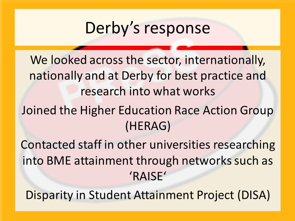 Derby's response We looked across the sector, internationally, nationally and at Derby for best practice and research into what works Joined the Higher Education Race Action Group (HERAG) Contacted staff in other universities researching into BME attainment through networks such as 'RAISE' Disparity in Student Attainment Project (DISA)