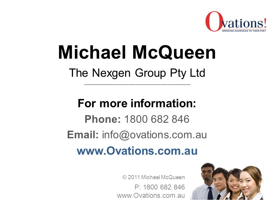 Michael McQueen The Nexgen Group Pty Ltd ___________________________________________________ For more information: Phone: 1800 682 846 Email: info@ovations.com.au www.Ovations.com.au © 2011 Michael McQueen P: 1800 682 846 www.Ovations.com.au