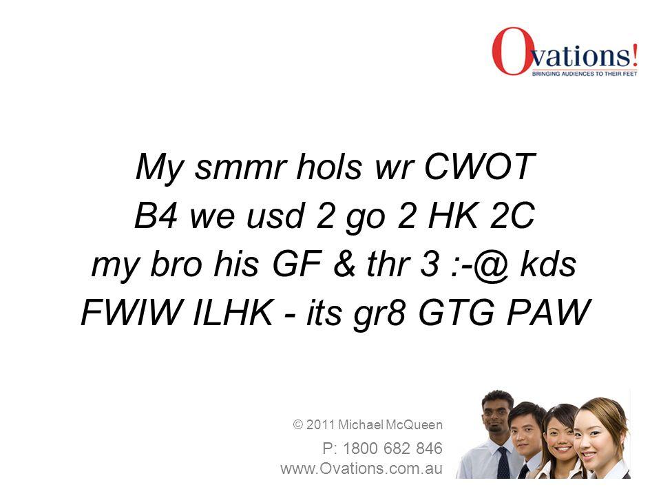 My smmr hols wr CWOT B4 we usd 2 go 2 HK 2C my bro his GF & thr 3 :-@ kds FWIW ILHK - its gr8 GTG PAW © 2011 Michael McQueen P: 1800 682 846 www.Ovati