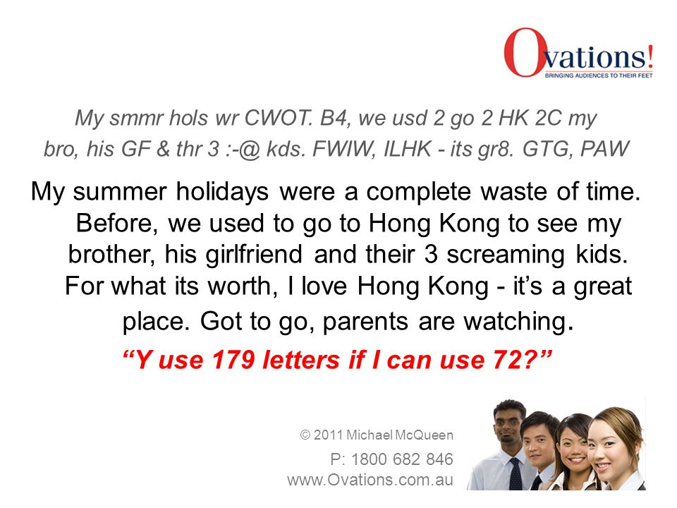 My smmr hols wr CWOT. B4, we usd 2 go 2 HK 2C my bro, his GF & thr 3 :-@ kds. FWIW, ILHK - its gr8. GTG, PAW My summer holidays were a complete waste