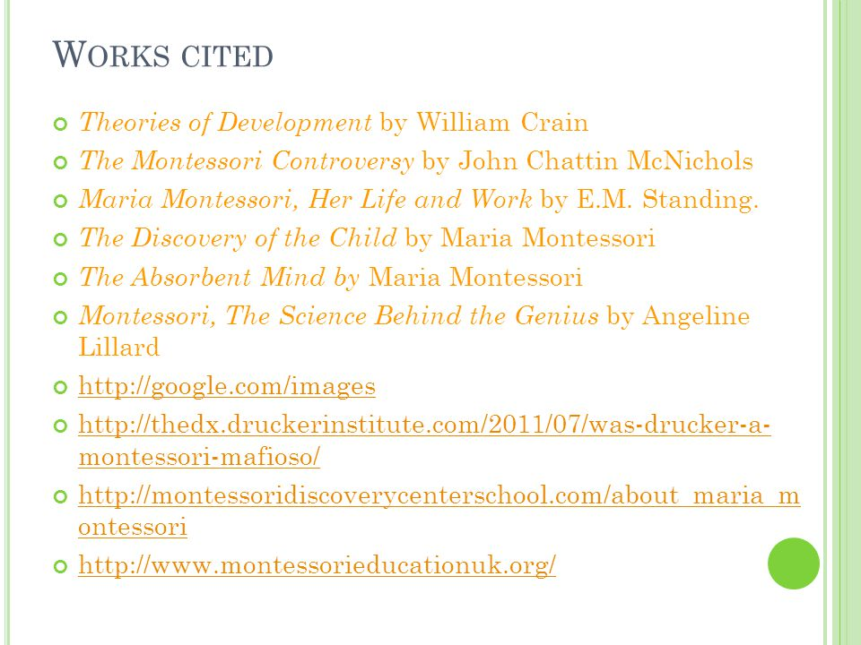 W ORKS CITED Theories of Development by William Crain The Montessori Controversy by John Chattin McNichols Maria Montessori, Her Life and Work by E.M.